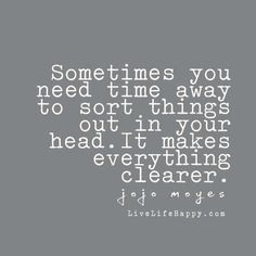 Sometimes you need time away to sort things out in your head. It makes everything clearer. - Jojo Moyes, livelifehappy.com