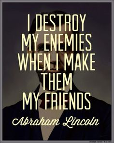 """I destroy my enemies when I make them my friends."" Abraham Lincoln Of course, I think his enemies are a slightly different caliber than mine. The Words, Cool Words, Great Quotes, Quotes To Live By, Inspirational Quotes, Motivational Quotes, Genius Quotes, Words Quotes, Me Quotes"