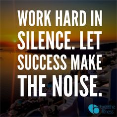 Let success make the noise