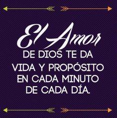 El Amor de Dios te da Vida y Propósito en cada minuto de cada día.