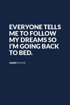 Go back to bed and follow your dreams... :) #sleephumor #sleepquotes