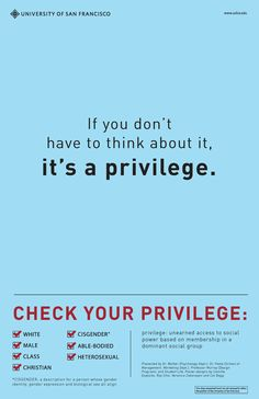 Check your privilege... Not to feel guilty about it, but to be more aware of others and their lives.