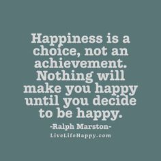 Happiness is a choice, not an achievement. Nothing will make you happy until you decide to be happy. - Ralph Marston