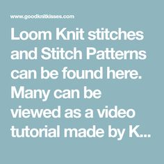 Loom Knit stitches and Stitch Patterns can be found here. Many can be viewed as a video tutorial made by Kristen Mangus at GoodKnit Kisses