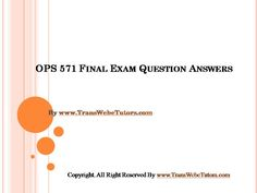 Find OPS 571 Final Exam Latest University of Phoenix homework help which contains entire course question and answers, etc. and remove every confusion about the subject by taking these tutorials.   TransWebeTutors.com also provide Homework Assignment, Final Exam Study Guides, University of phoenix DQ, etc