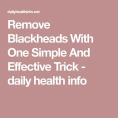 Remove Blackheads With One Simple And Effective Trick - daily health info