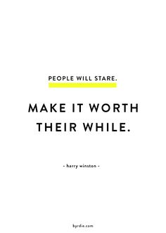 """""""People will stare. Make it worth their while."""" -Harry Winston"""