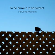 Sakyong Mipham ~ To be brave is to be present.