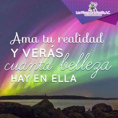 #Frases #Inspiración Ama tu realidad y verás cuánta belleza hay en ella.