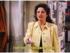 I will never understand people. Elaine. Seinfeld.