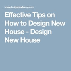 Effective Tips on How to Design New House - Design New House