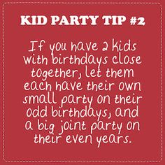 Kid Party Tip 2: If you have 2 kids with birthdays close together, let them each have their own small party on their odd birthdays, and a big joint party on their even years.