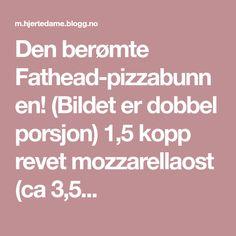 Den berømte Fathead-pizzabunnen! (Bildet er dobbel porsjon) 1,5 kopp revet mozzarellaost (ca 3,5...