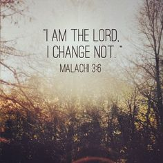 i am the Lord ... i change not (Malachi 3:6)
