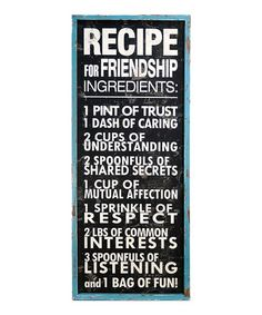 'Recipe for Friendship' Sign by VIP International on #zulily today! (2/23/13)  Reg. $70. Now $39.99  I love the quote, not the board price.   13.5'' W x 31'' H x 2'' D  Wood, Wipe clean, Ready to hang