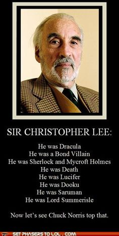 Sir Christopher Lee > Chuck Norris. Sir Christopher Lee is the man!