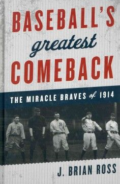 Baseball's Greatest Comeback: The Miracle Braves of 1914 by J. Brian Ross