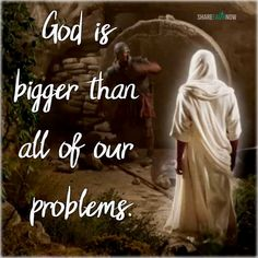 God and Jesus Christ:God is bigger than all of our problems.