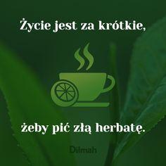 Życie jest za krótkie, żeby pić zła herbatę.