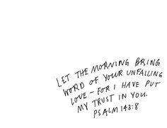 """""""Let me hear in the morning of your steadfast love, for in you I trust. Make me know the way I should go, for to you I lift up my soul."""" - Psalm 143:8"""