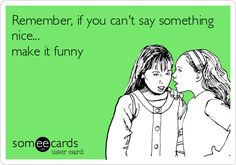 Remember, if you can't say something nice... make it funny. | Encouragement Ecard | someecards.com