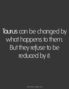 #taurus can be changed by what happens to them, but they refuse to be reduced by it.