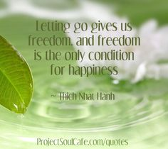 """""""Letting go gives us freedom, and freedom is the only condition for happiness"""" ~ Thich Nhat Hanh"""