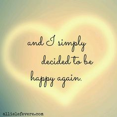 And I simply decided to be happy again