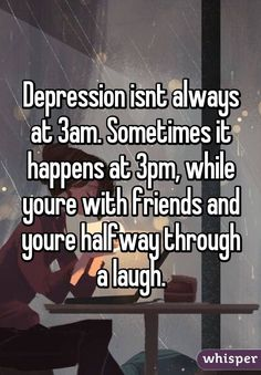 Depression isnt always at 3am. Sometimes it happens at 3pm, while youre with friends and youre halfway through a laugh.