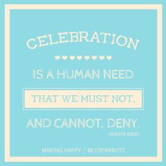 Celebration is a human need that we must not and cannot deny -Corita Kent #makinghappy