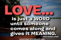 """Paulo Coelho Quote: """"Love is just a word until someone comes along and gives it meaning. Book Quotes, Words Quotes, Wise Words, Sayings, Inspiring People Quotes, Inspirational Quotes, Faith Quotes, Life Quotes, General Quotes"""