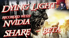 Dying Light First Gameplay Recorded with SHARE Beta Nvidia