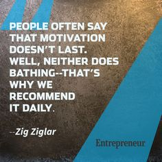 People often say that motivation doesn't last. Well, neither does bathing---that's why we recommend it daily...Zig Ziglar