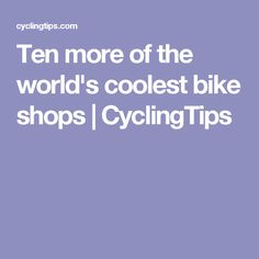 Ten more of the world's coolest bike shops | CyclingTips