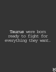 taurus - Taurus were born ready- to fight for everything they want .