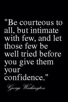 Be courteous to all, but intimate with few, and let those few be well tried before you give them your confidence. ~George Washington.
