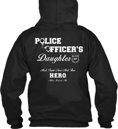 """Police Officer's Daughter Hoodie - """"Police Officer's Daughter. Most People Never Meet Their Hero, Mine Raised Me""""  Many Colors, Styles and Sizes Available.  Also: Police Officer Son, Dad, Mom"""