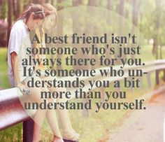 A best friend isn't someone who's just always there for you. It's someone who understand you a bit more than you understand yourself.