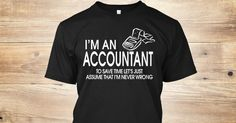 Discover I'm An Accountant Limited Edition T-Shirt only on Teespring - Free Returns and 100% Guarantee - Im An Accountant To Save Time Lets Just Assume...