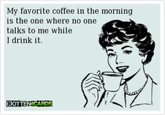 My favorite coffee in the morningis the one where no onetalks to me whileI drink it.