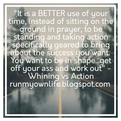 "It is a BETTER use of your time, instead of sitting on the ground in prayer, to be standing and taking action specifically geared to bring about the success you want.  You want to be in shape...get off your ass and work out"" - Whining vs Action  runmyownlife.blogspot.com"