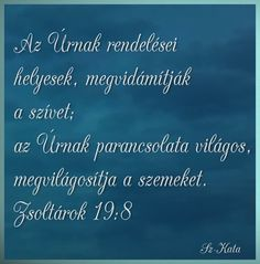 Az Úrnak rendelései  helyesek, megvidámítják  a szívet;  az Úrnak parancsolata világos,  megvilágosítja a szemeket. Zsoltárok 19:8 Blessings, Prayers, Blessed, Bible, God, Biblia, Dios, The Bible, The Lord