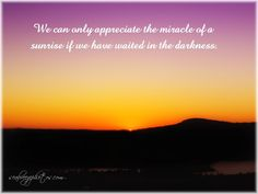 We can only appreciate the miracle of a sunrise if we have waited in the darkness.