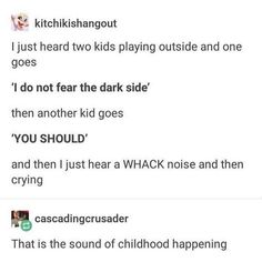 another kid *hits kid not afriad of dark* not afraid of dark kid *cries and learns to fear the dark* Funny Quotes, Funny Memes, Hilarious, Jokes, Funny Pins, Laughing So Hard, Tumblr Posts, Tumblr Funny, Laugh Out Loud