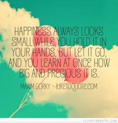 Happiness always looks small while you hold it in your hands, but let it go, and you learn at once how big and precious it is. #happiness #quotes #sayings