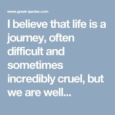 I believe that life is a journey, often difficult and sometimes incredibly cruel, but we are well...