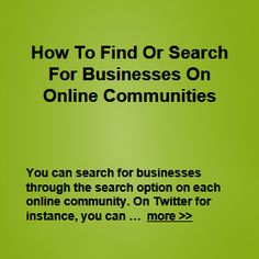 You can search for businesses through the search option on each online community. On Twitter for instance, you can search for other Twitter users and/or businesses … more >> #growyourbusiness #businessmarketing #b2b #b2c #startabusiness #smallbusiness #smallbiz #entrepreneur #newbiz #newbusiness #journorequest #prrequest #localbusiness #homebiz #business #sales #marketing