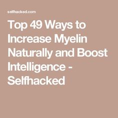 Top 49 Ways to Increase Myelin Naturally and Boost Intelligence - Selfhacked