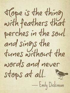 "One of my favorite poems :) ""Hope"" is the thing with feathers— That perches in the soul— And sings the tune without the words— And never stops—at all— Emily Dickinson Hope Quotes, Great Quotes, Quotes To Live By, Inspirational Quotes, Motivational Quotes, Uplifting Quotes, Awesome Quotes, Daily Quotes, The Words"