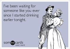 I've been waiting forsomeone like you eversince I started drinkingearlier tonight.